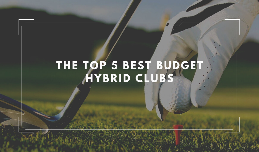 The Top 5 Best Budget Hybrid Golf Clubs